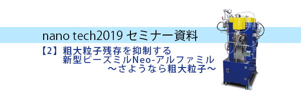 nanotech2019【2】粗大粒子残存を抑制する 新型ビーズミルNeo-アルファミル~さようなら粗大粒子~